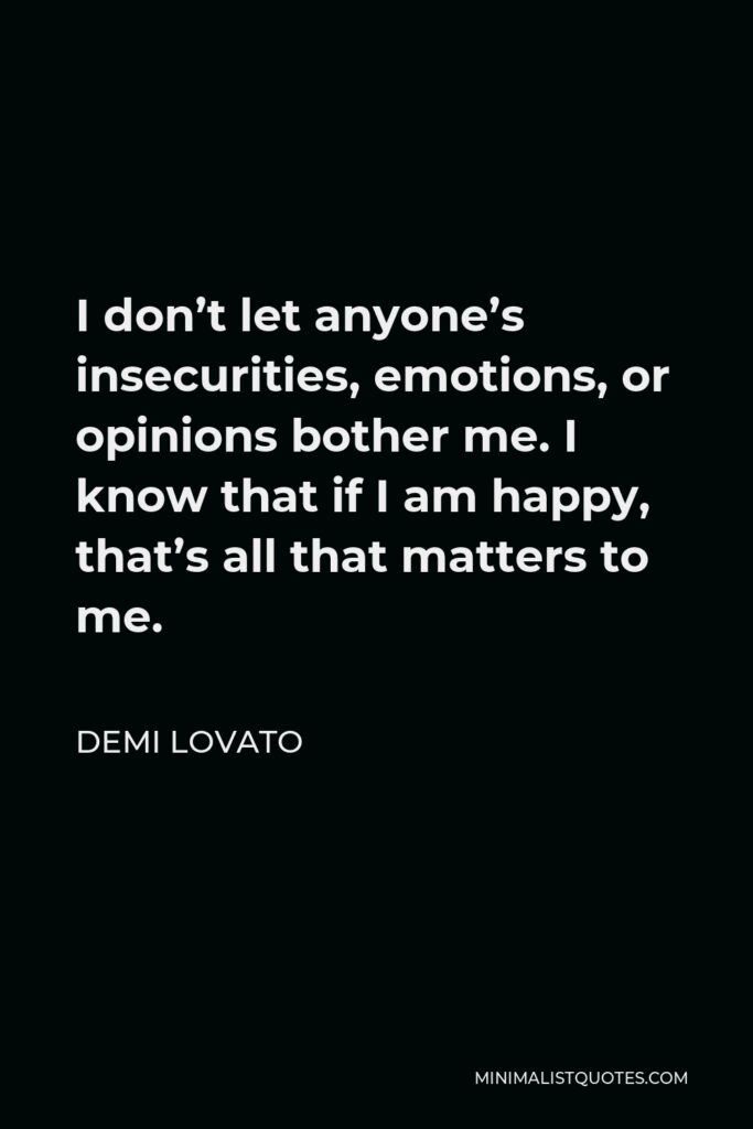 Demi Lovato Quote - I don't let anyone's insecurities, emotions, or opinions bother me. I know that if I am happy, that's all that matters to me.