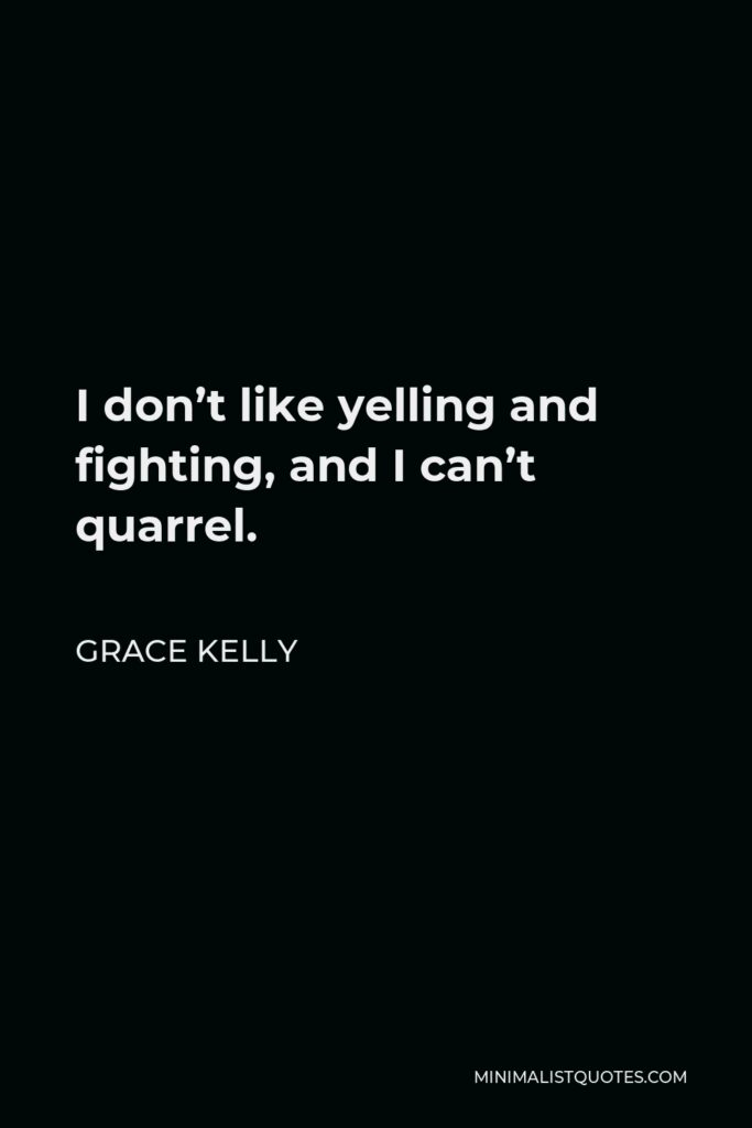 Grace Kelly Quote - I don't like yelling and fighting, and I can't quarrel.
