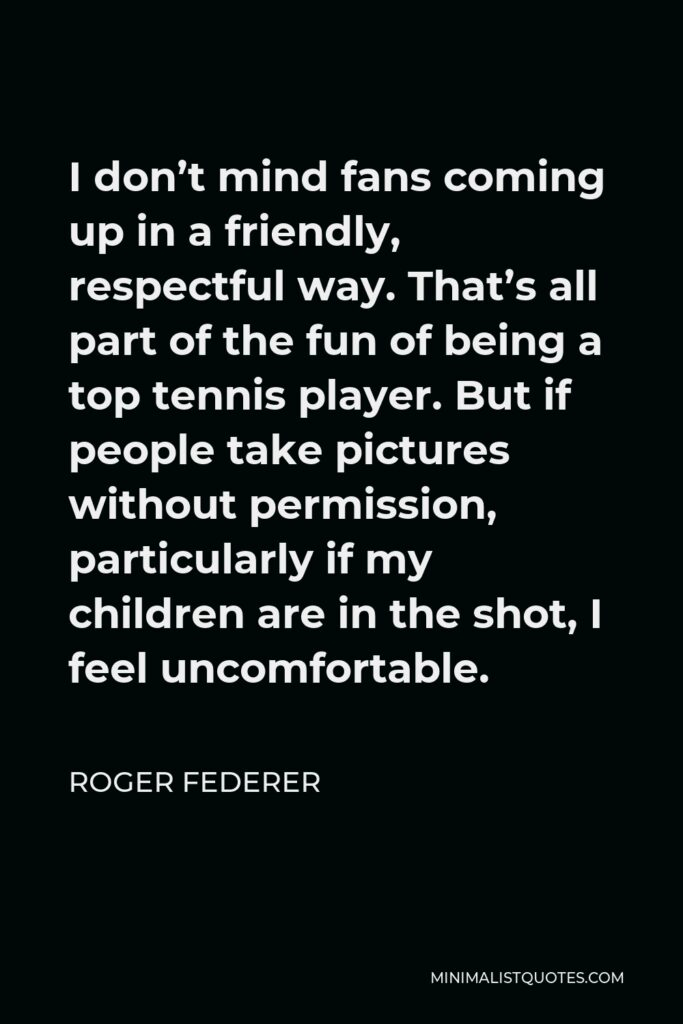 Roger Federer Quote - I don't mind fans coming up in a friendly, respectful way. That's all part of the fun of being a top tennis player. But if people take pictures without permission, particularly if my children are in the shot, I feel uncomfortable.