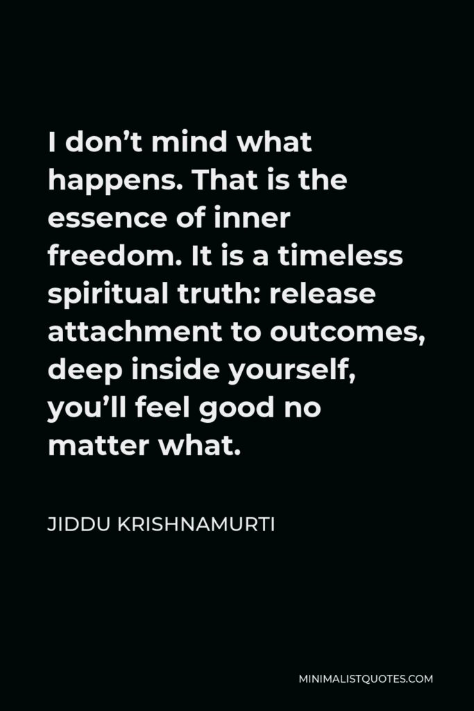 Jiddu Krishnamurti Quote - I don't mind what happens. That is the essence of inner freedom. It is a timeless spiritual truth: release attachment to outcomes, deep inside yourself, you'll feel good no matter what.