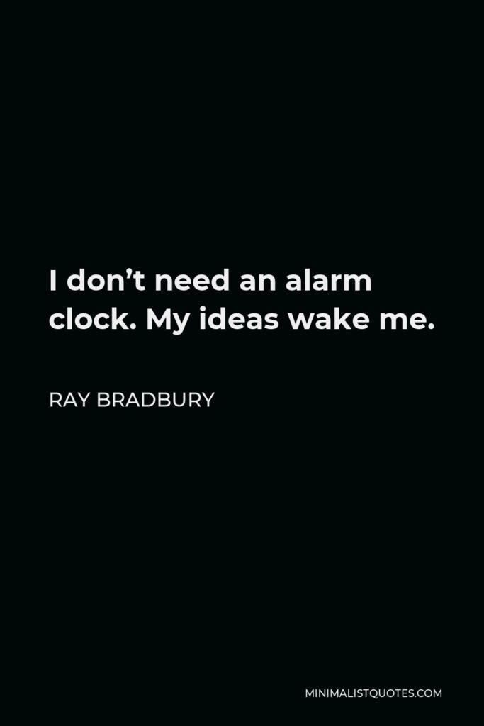 Ray Bradbury Quote - I don't need an alarm clock. My ideas wake me.