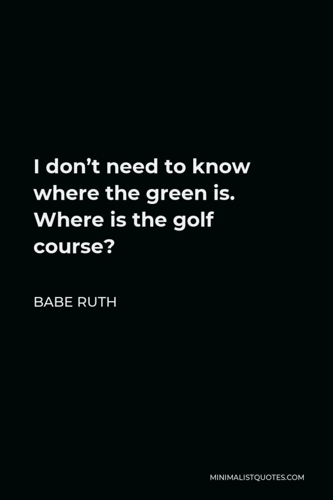 Babe Ruth Quote - I don't need to know where the green is. Where is the golf course?