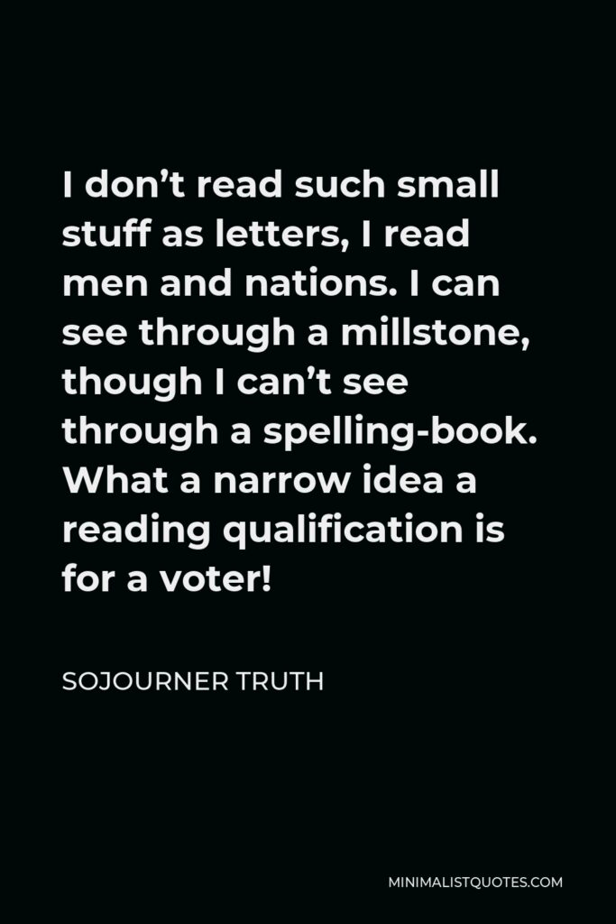 Sojourner Truth Quote - I don't read such small stuff as letters, I read men and nations. I can see through a millstone, though I can't see through a spelling-book. What a narrow idea a reading qualification is for a voter!
