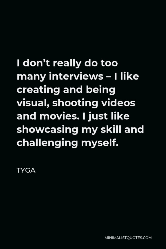Tyga Quote - I don't really do too many interviews – I like creating and being visual, shooting videos and movies. I just like showcasing my skill and challenging myself.