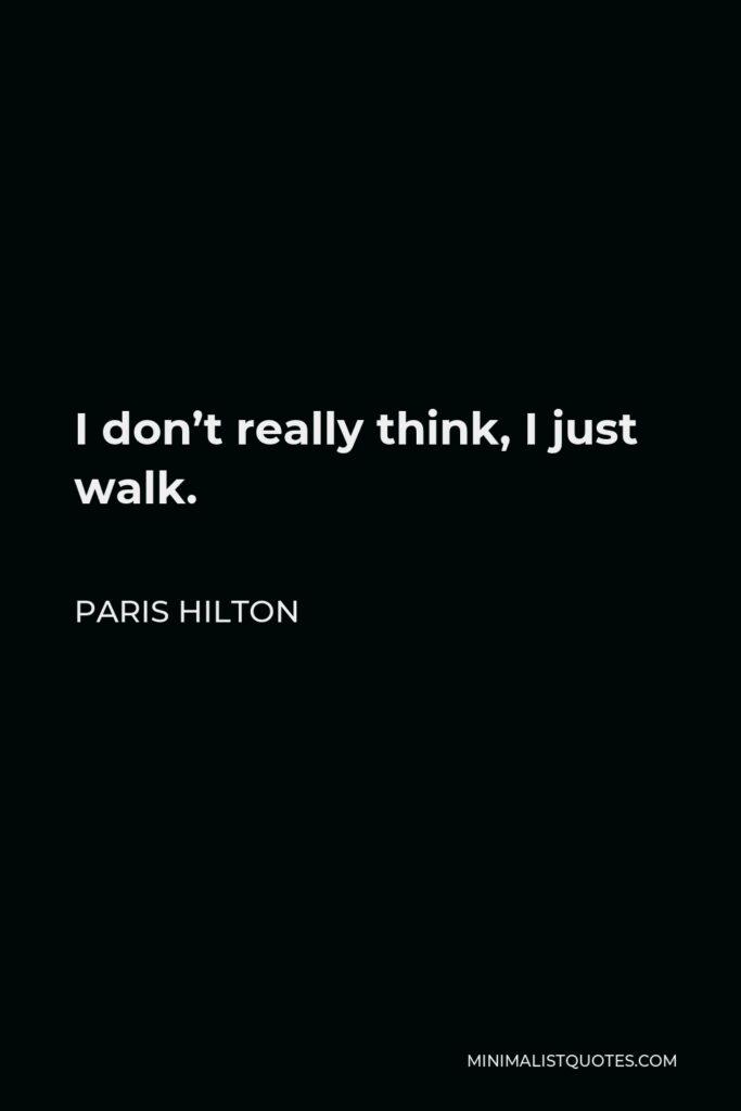 Paris Hilton Quote - I don't really think, I just walk.