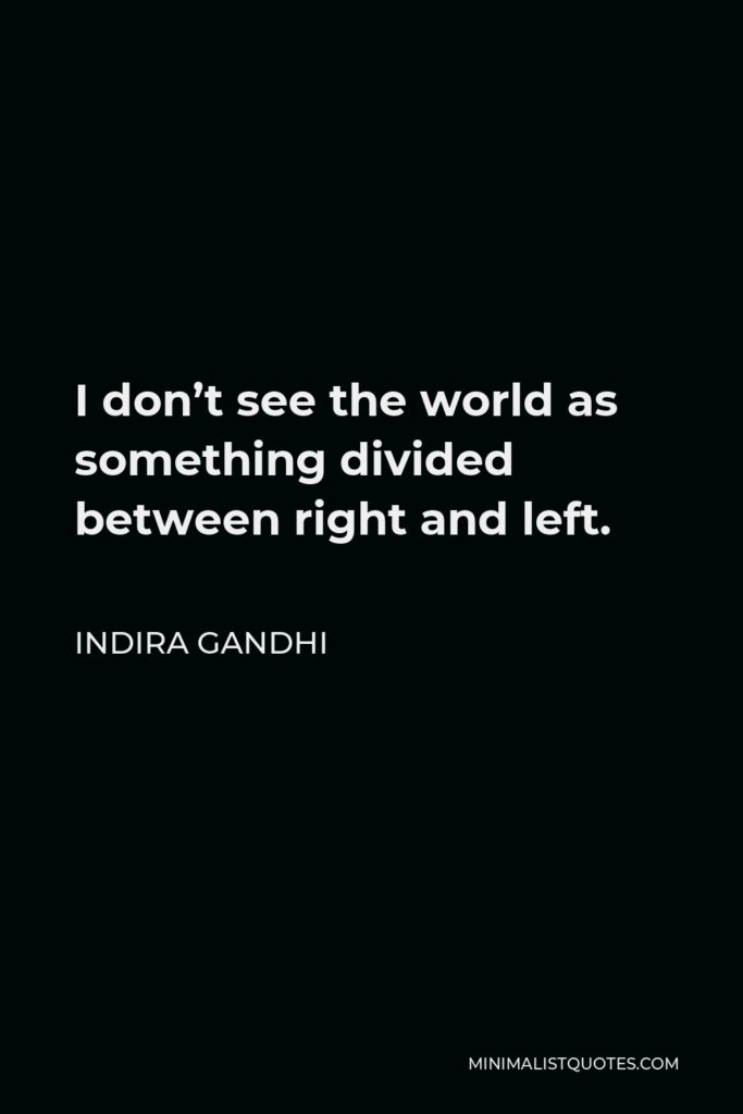 Indira Gandhi Quote - I don't see the world as something divided between right and left.