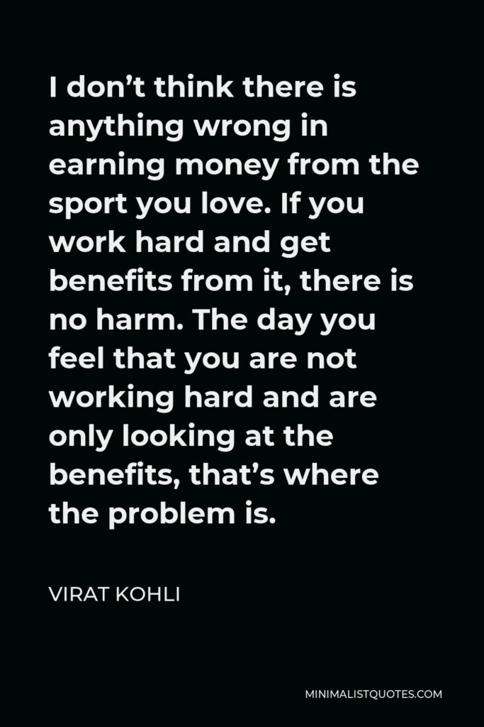 Virat Kohli Quote - I don't think there is anything wrong in earning money from the sport you love. If you work hard and get benefits from it, there is no harm. The day you feel that you are not working hard and are only looking at the benefits, that's where the problem is.