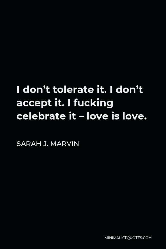 Sarah J. Marvin Quote - I don't tolerate it. I don't accept it. I fucking celebrate it – love is love.
