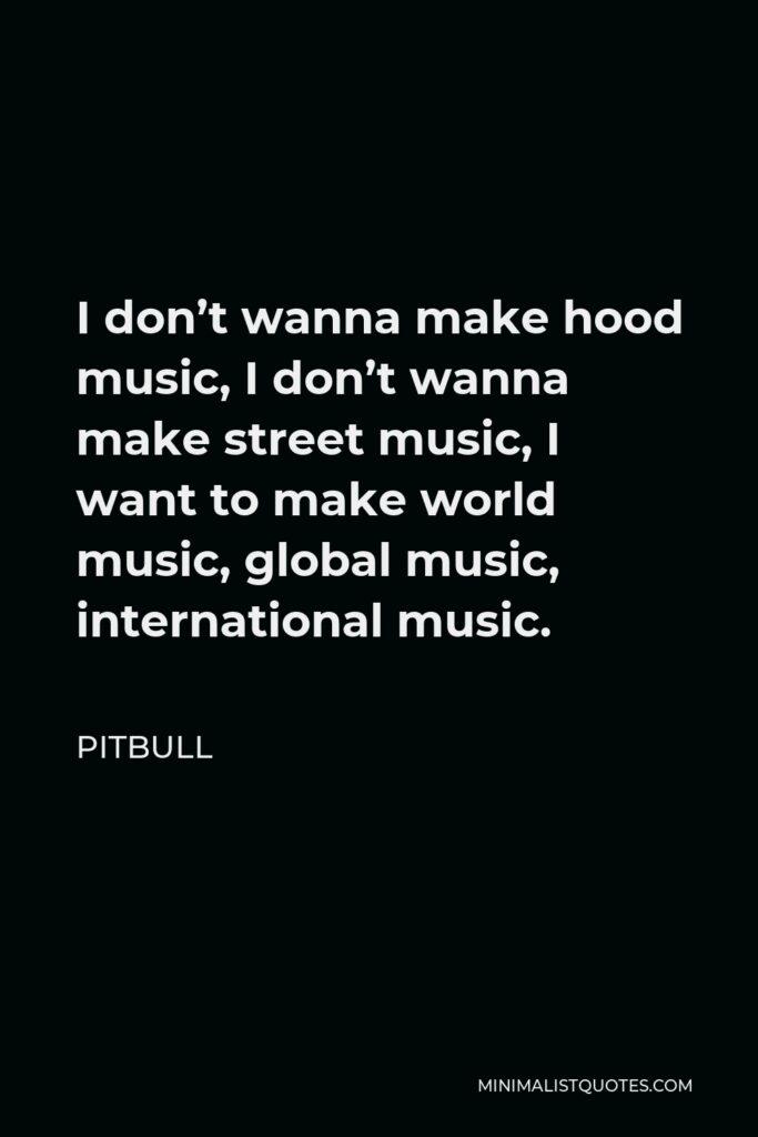 Pitbull Quote - I don't wanna make hood music, I don't wanna make street music, I want to make world music, global music, international music.