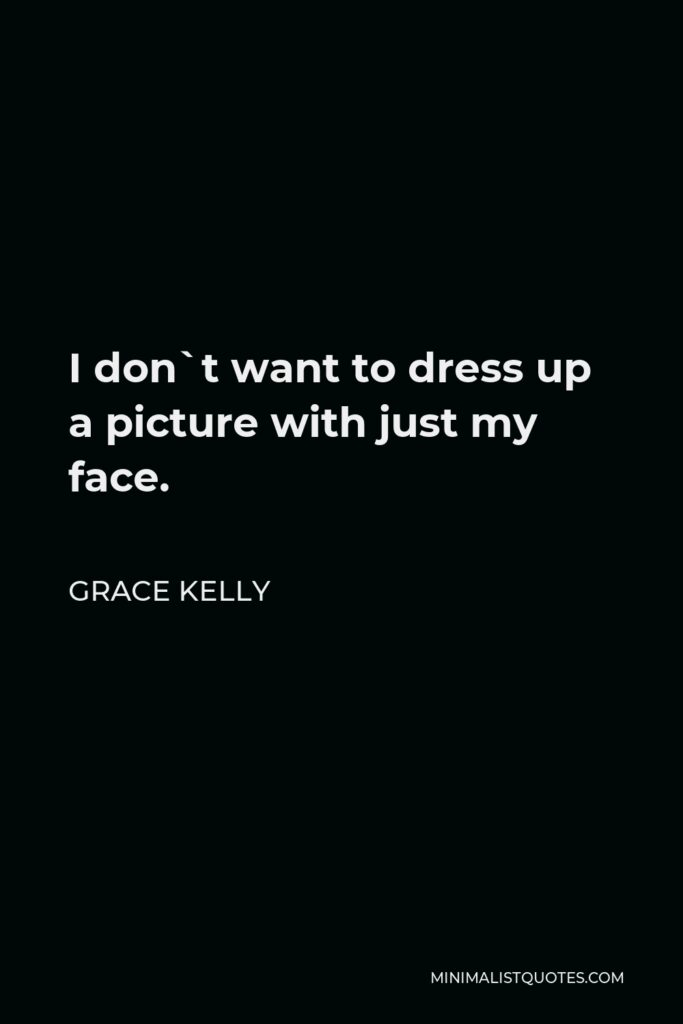 Grace Kelly Quote - I don`t want to dress up a picture with just my face.