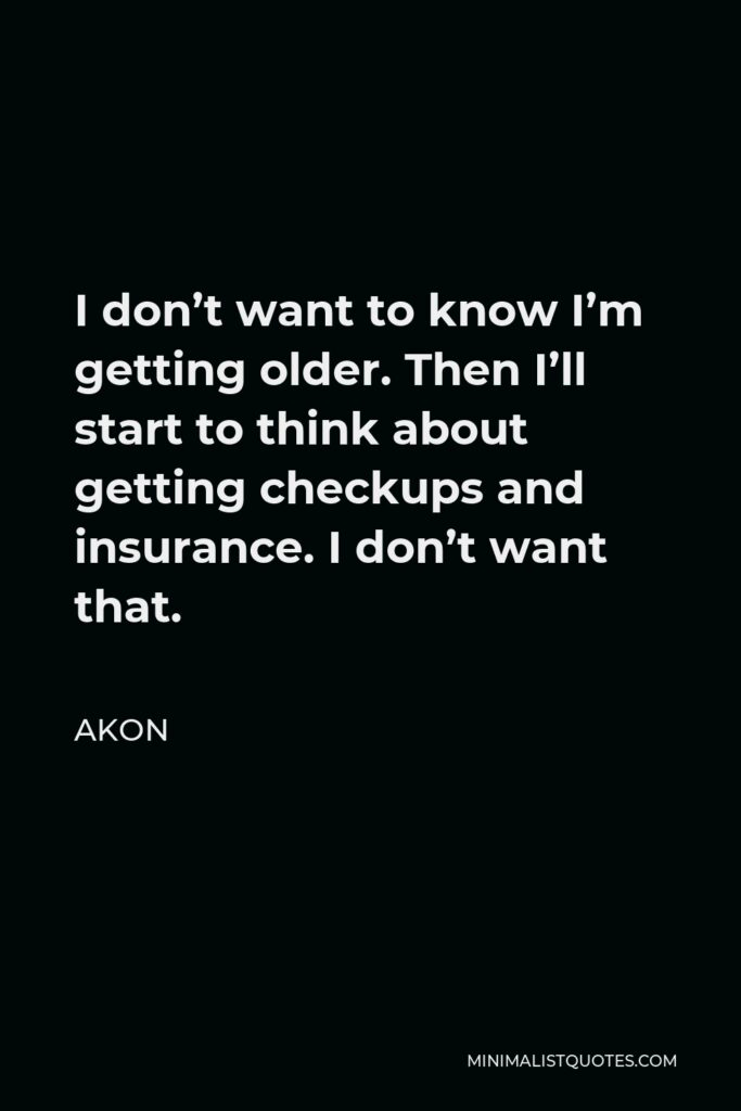 Akon Quote - I don't want to know I'm getting older. Then I'll start to think about getting checkups and insurance. I don't want that.