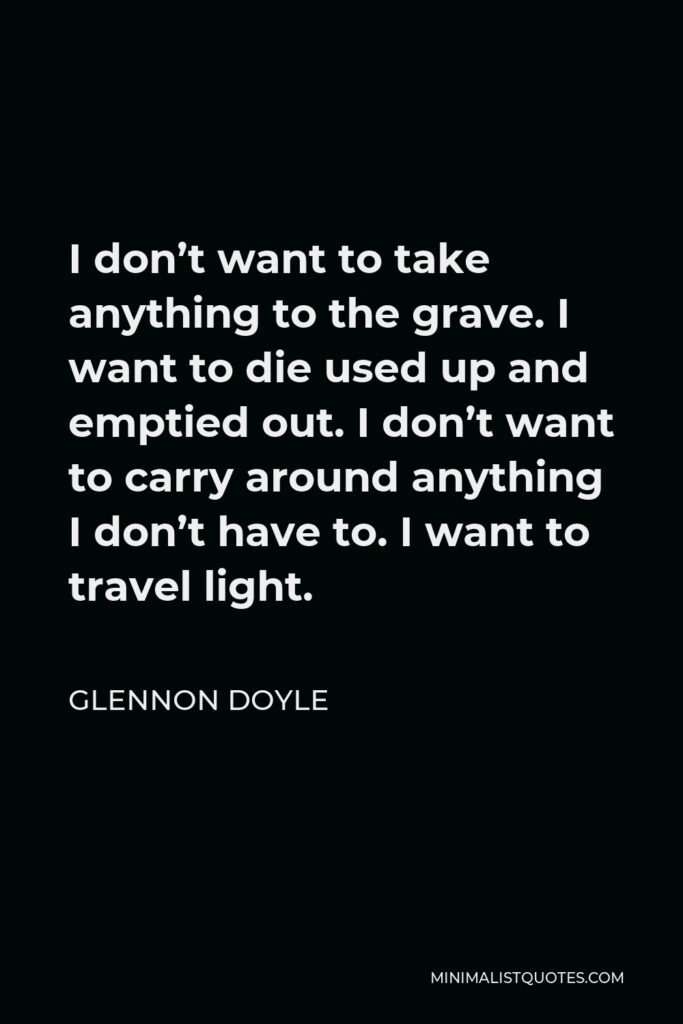 Glennon Doyle Quote - I don't want to take anything to the grave. I want to die used up and emptied out. I don't want to carry around anything I don't have to. I want to travel light.
