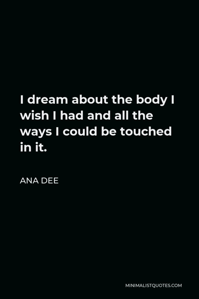 Ana Dee Quote - I dream about the body I wish I had and all the ways I could be touched in it.