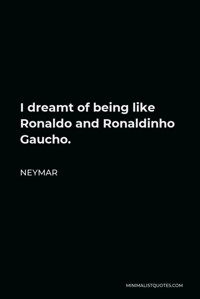 Neymar Quote - I dreamt of being like Ronaldo and Ronaldinho Gaucho.