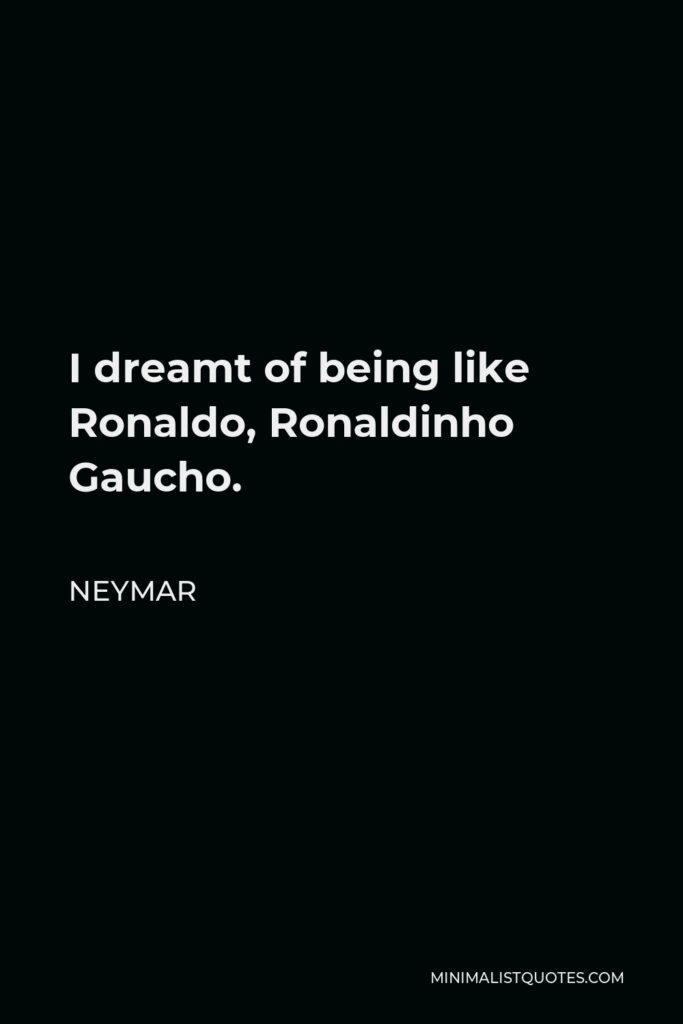 Neymar Quote - I dreamt of being like Ronaldo, Ronaldinho Gaucho.