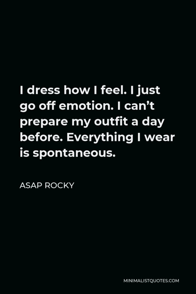 ASAP Rocky Quote - I dress how I feel. I just go off emotion. I can't prepare my outfit a day before. Everything I wear is spontaneous.