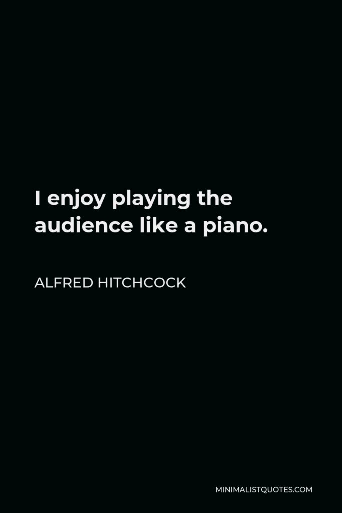Alfred Hitchcock Quote - I enjoy playing the audience like a piano.