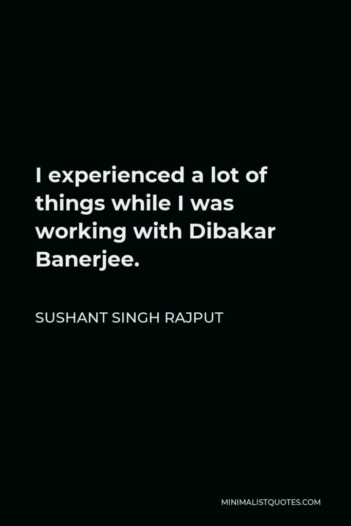 Sushant Singh Rajput Quote - I experienced a lot of things while I was working with Dibakar Banerjee.