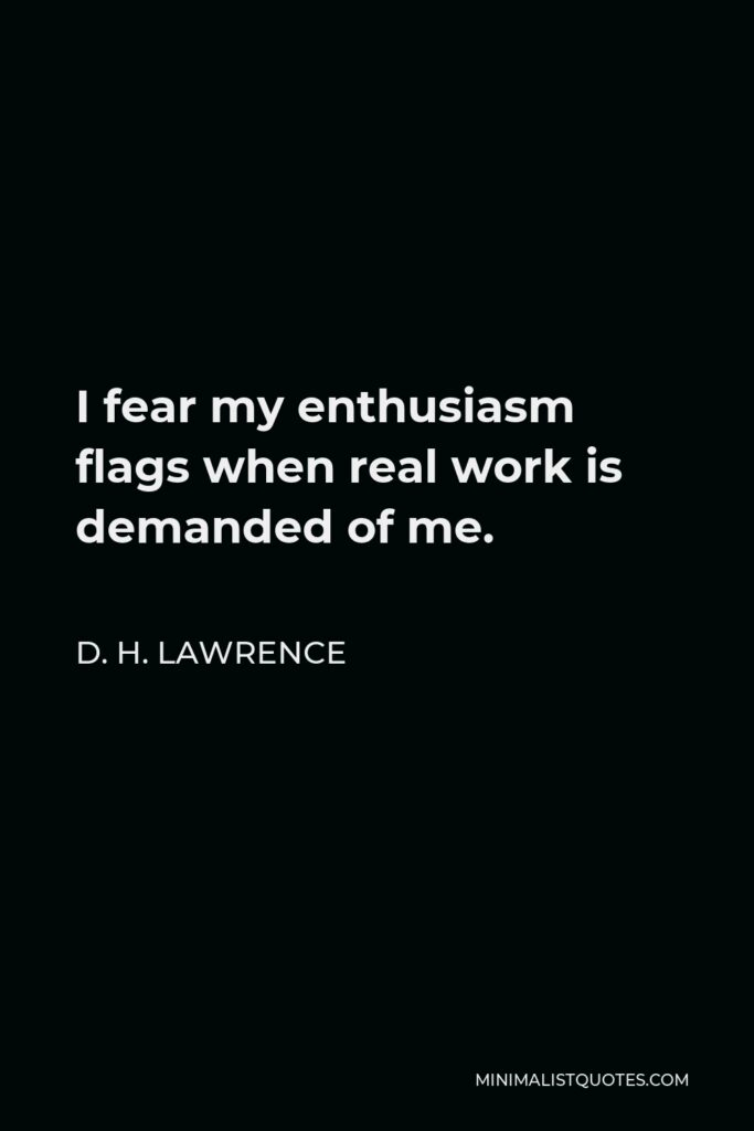 D. H. Lawrence Quote - I fear my enthusiasm flags when real work is demanded of me.