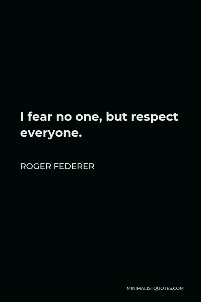 Roger Federer Quote - I fear no one, but respect everyone.
