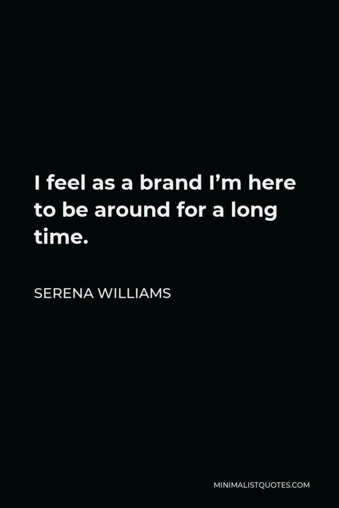 Serena Williams Quote - I feel as a brand I'm here to be around for a long time.