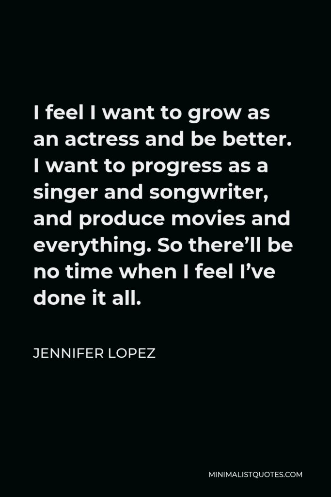 Jennifer Lopez Quote - I feel I want to grow as an actress and be better. I want to progress as a singer and songwriter, and produce movies and everything. So there'll be no time when I feel I've done it all.