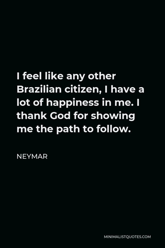 Neymar Quote - I feel like any other Brazilian citizen, I have a lot of happiness in me. I thank God for showing me the path to follow.