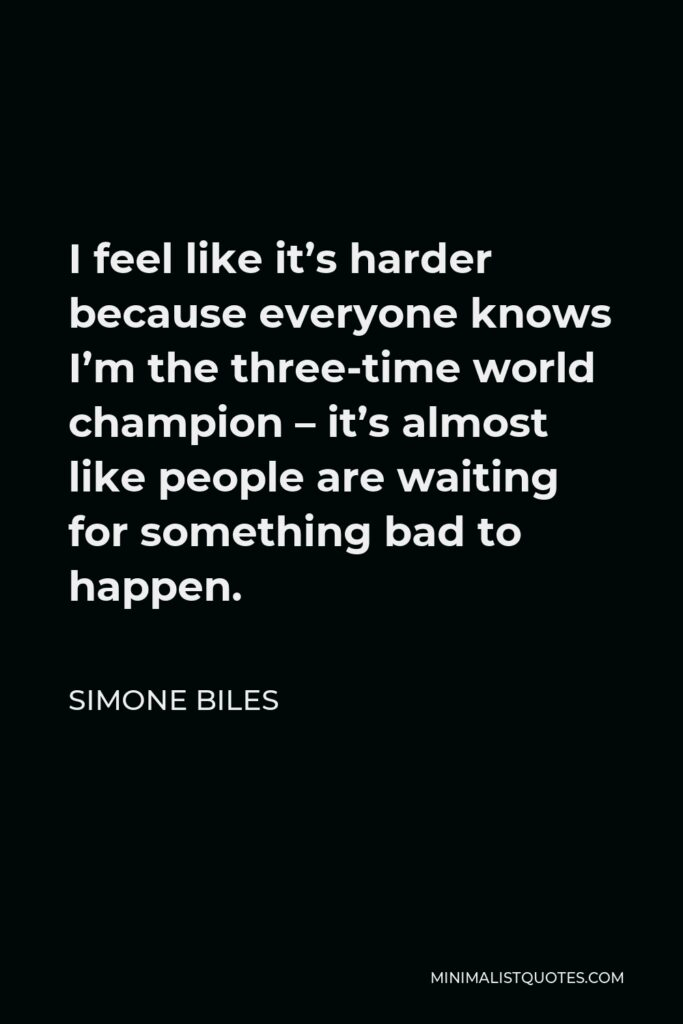 Simone Biles Quote - I feel like it's harder because everyone knows I'm the three-time world champion – it's almost like people are waiting for something bad to happen.
