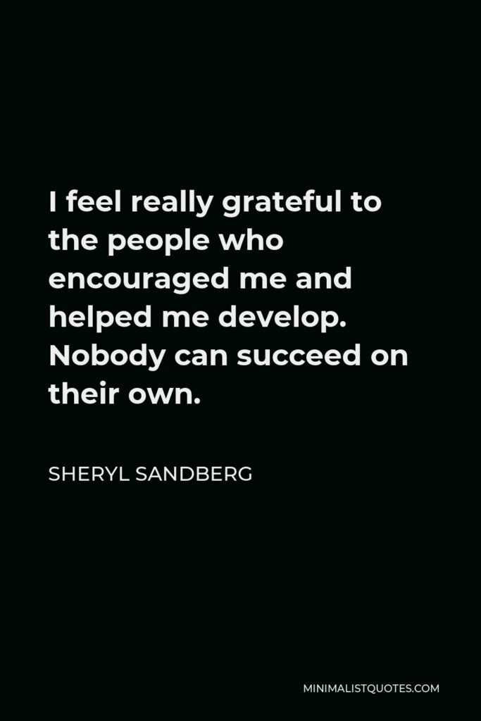 Sheryl Sandberg Quote - I feel really grateful to the people who encouraged me and helped me develop. Nobody can succeed on their own.