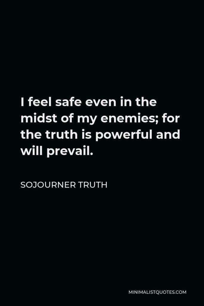 Sojourner Truth Quote - I feel safe even in the midst of my enemies; for the truth is powerful and will prevail.
