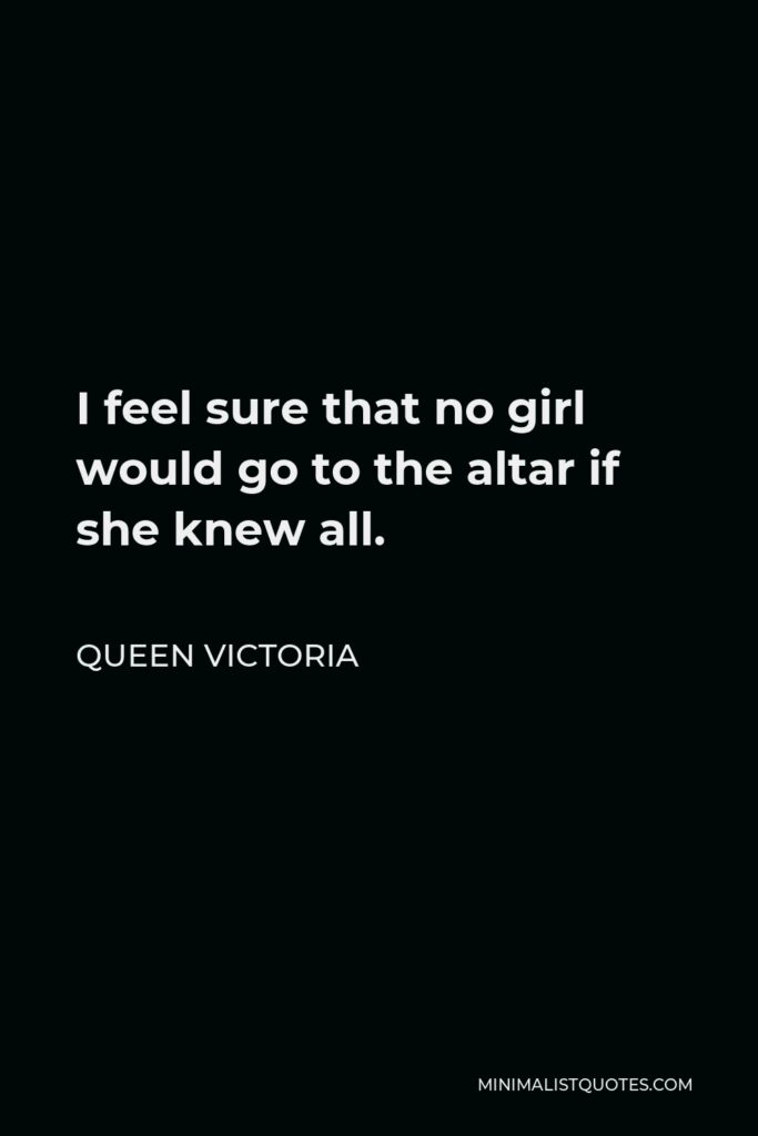 Queen Victoria Quote - I feel sure that no girl would go to the altar if she knew all.