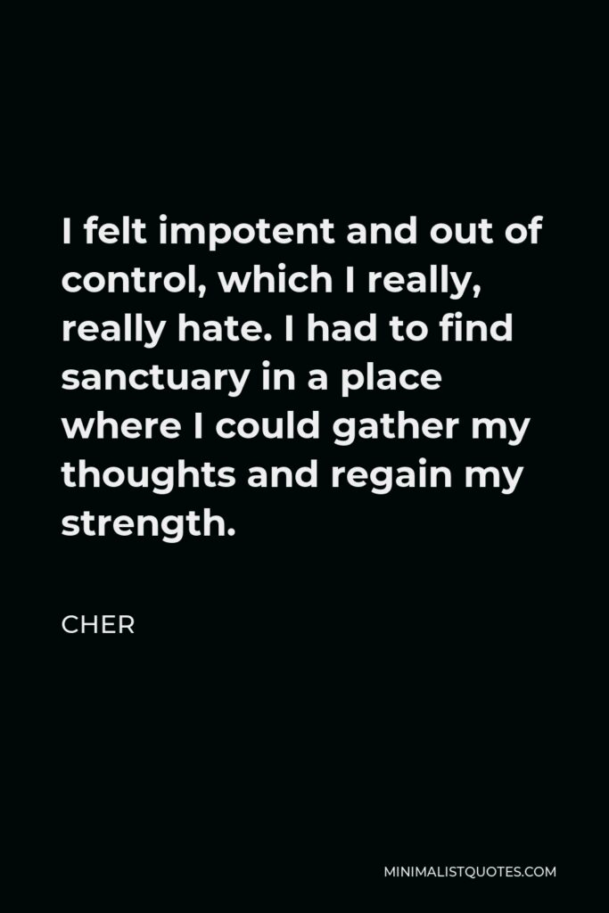 Cher Quote - I felt impotent and out of control, which I really, really hate. I had to find sanctuary in a place where I could gather my thoughts and regain my strength.