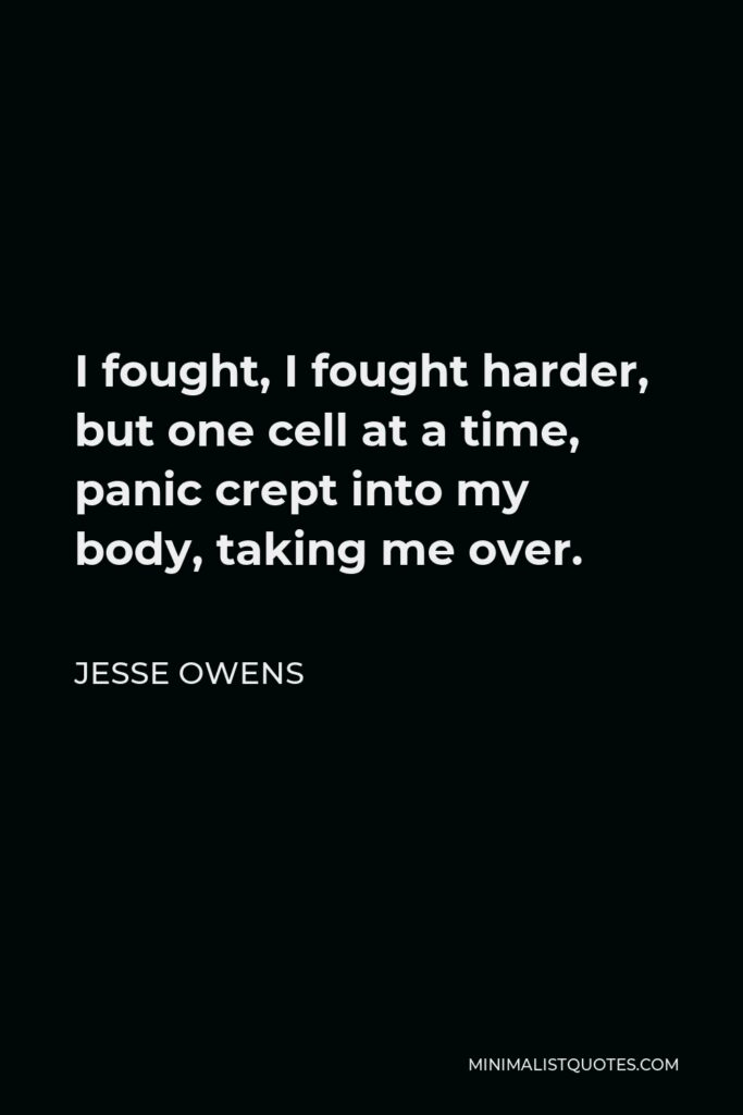 Jesse Owens Quote - I fought, I fought harder, but one cell at a time, panic crept into my body, taking me over.