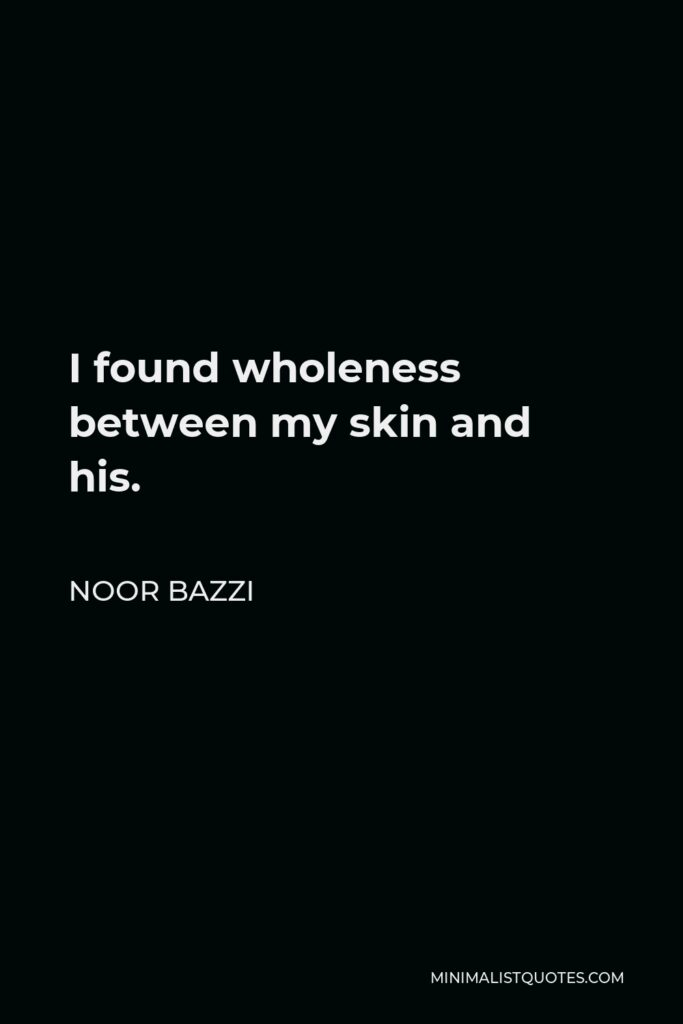 Noor Bazzi Quote - I found wholeness between my skin and his.