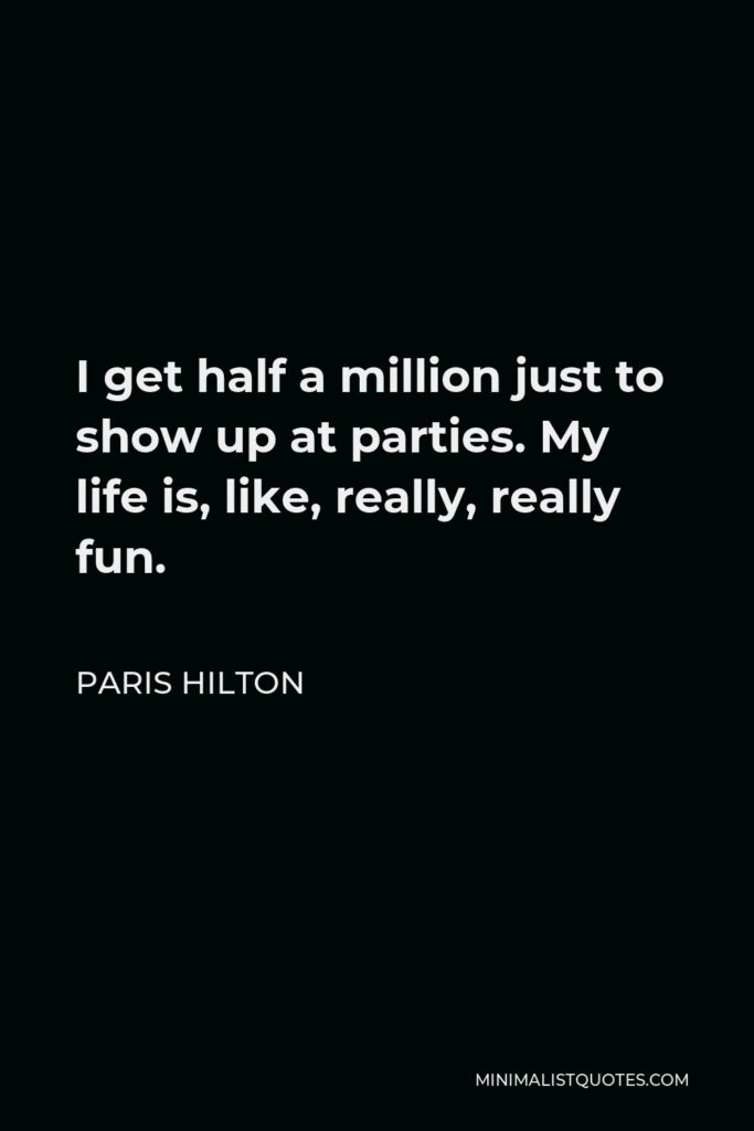 Paris Hilton Quote - I get half a million just to show up at parties. My life is, like, really, really fun.