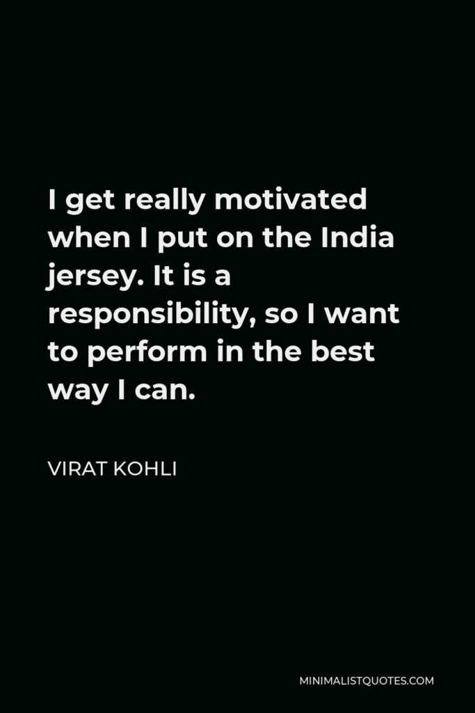 Virat Kohli Quote - I get really motivated when I put on the India jersey. It is a responsibility, so I want to perform in the best way I can.