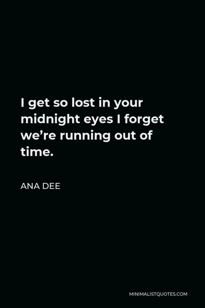 Ana Dee Quote - I get so lost in your midnight eyes I forget we're running out of time.