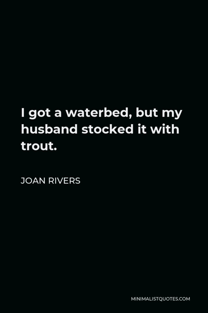 Joan Rivers Quote - I got a waterbed, but my husband stocked it with trout.