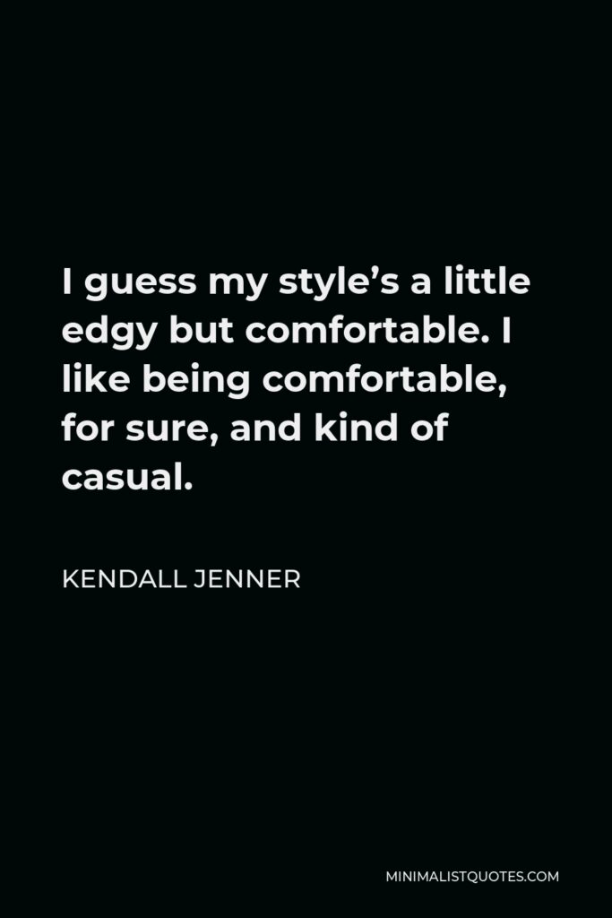 Kendall Jenner Quote - I guess my style's a little edgy but comfortable. I like being comfortable, for sure, and kind of casual.