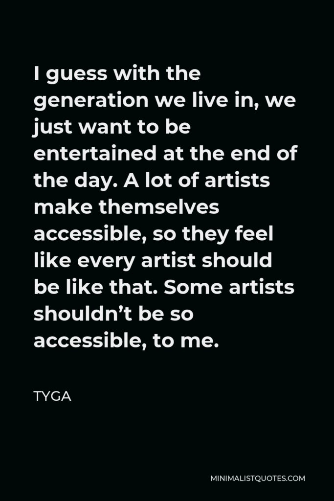 Tyga Quote - I guess with the generation we live in, we just want to be entertained at the end of the day. A lot of artists make themselves accessible, so they feel like every artist should be like that. Some artists shouldn't be so accessible, to me.