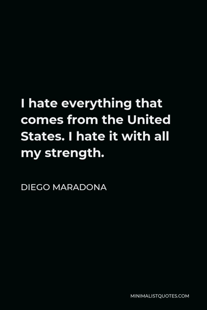 Diego Maradona Quote - I hate everything that comes from the United States. I hate it with all my strength.