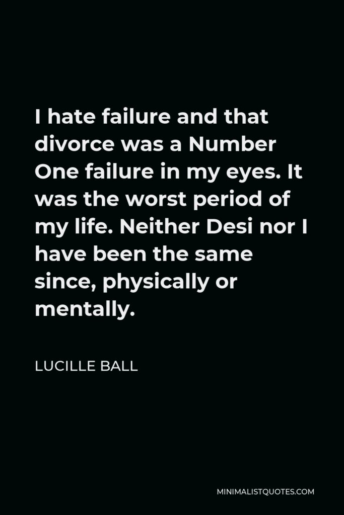 Lucille Ball Quote - I hate failure and that divorce was a Number One failure in my eyes. It was the worst period of my life. Neither Desi nor I have been the same since, physically or mentally.