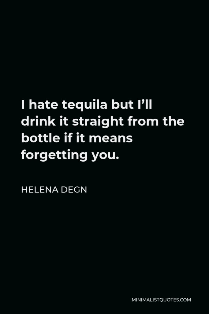 Helena Degn Quote - I hate tequila but I'll drink it straight from the bottle if it means forgetting you.