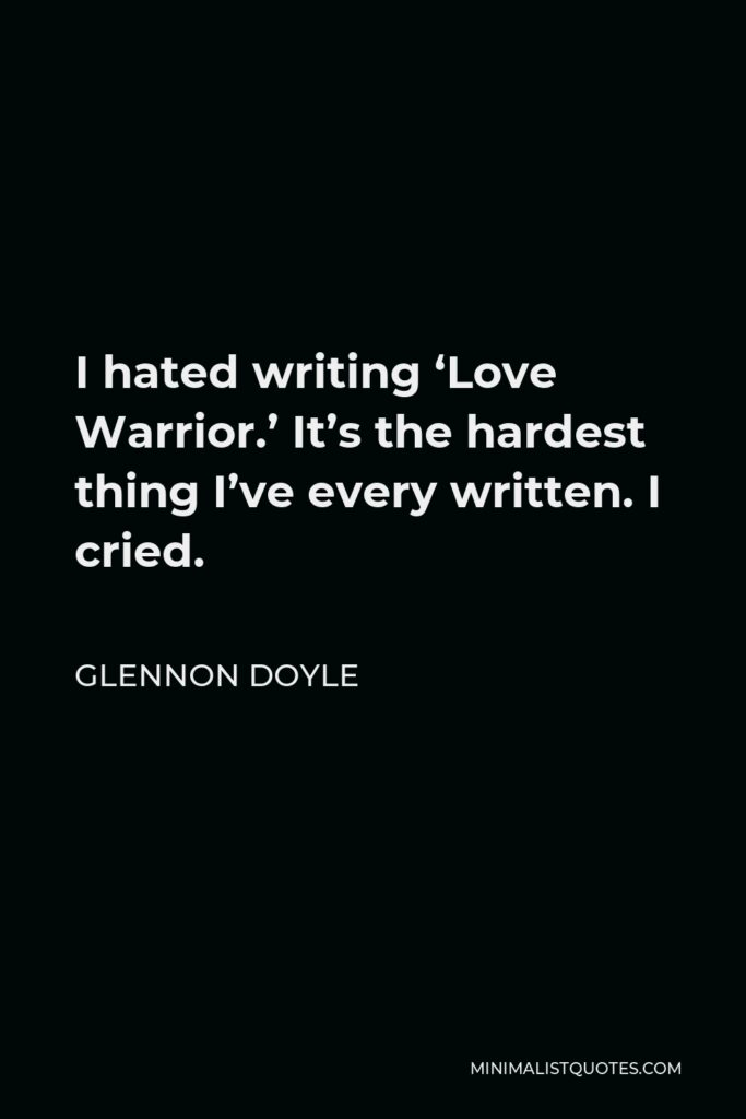 Glennon Doyle Quote - I hated writing 'Love Warrior.' It's the hardest thing I've every written. I cried.