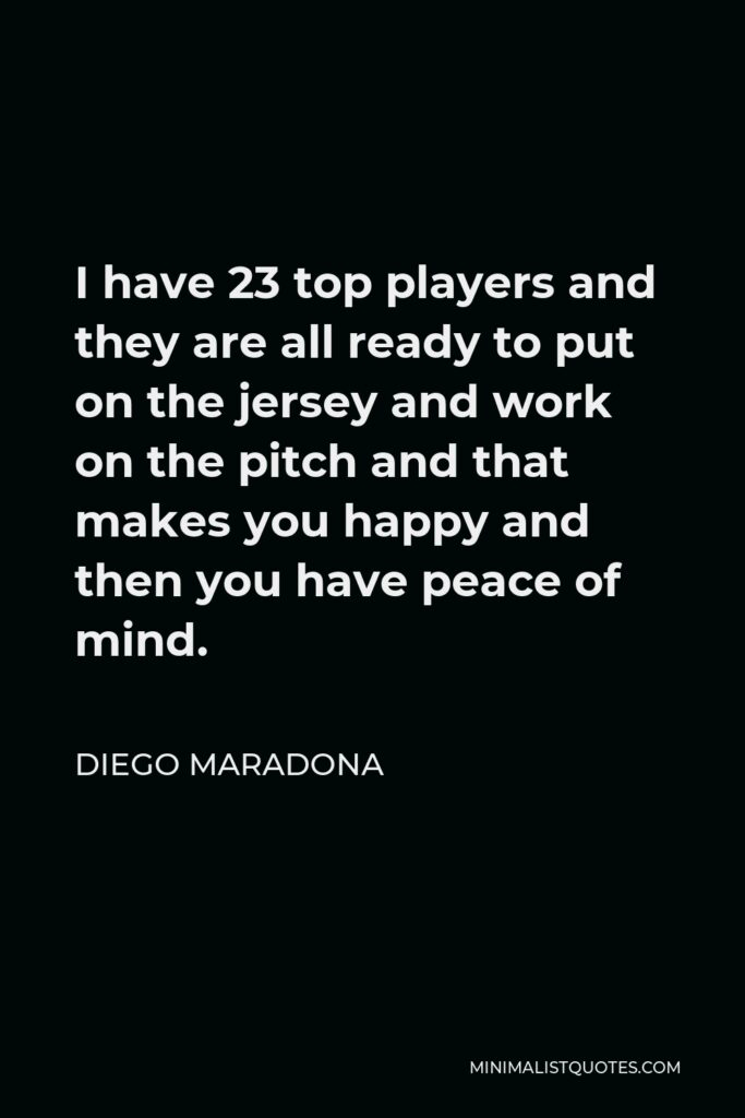 Diego Maradona Quote - I have 23 top players and they are all ready to put on the jersey and work on the pitch and that makes you happy and then you have peace of mind.