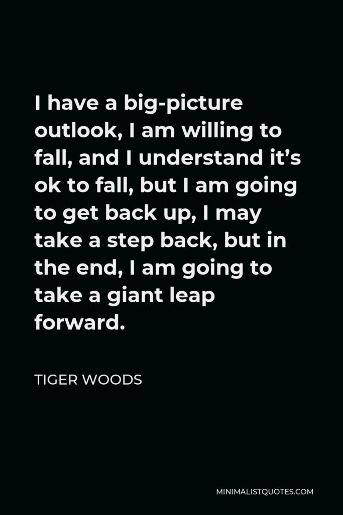 Tiger Woods Quote - I have a big-picture outlook, I am willing to fall, and I understand it's ok to fall, but I am going to get back up, I may take a step back, but in the end, I am going to take a giant leap forward.