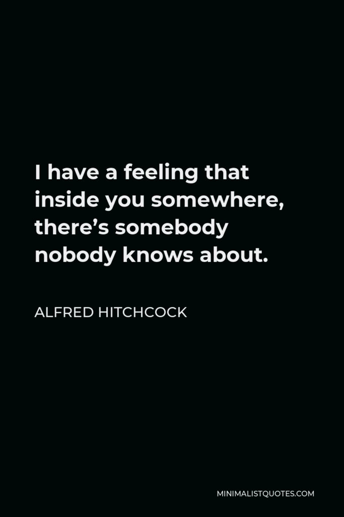 Alfred Hitchcock Quote - I have a feeling that inside you somewhere, there's somebody nobody knows about.