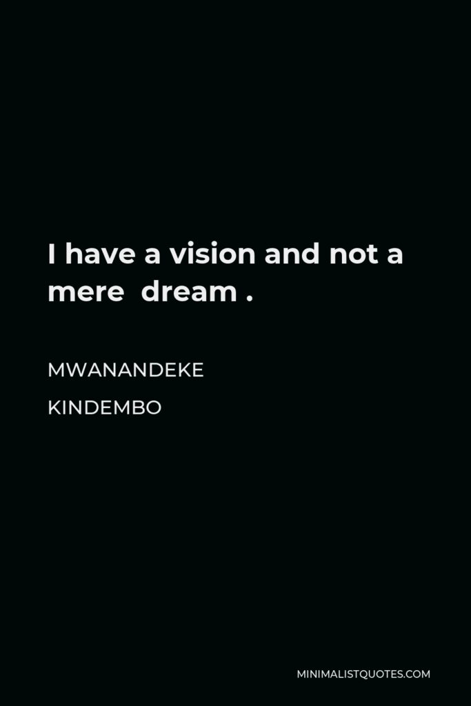 Mwanandeke Kindembo Quote - I have a vision and not a mere dream .