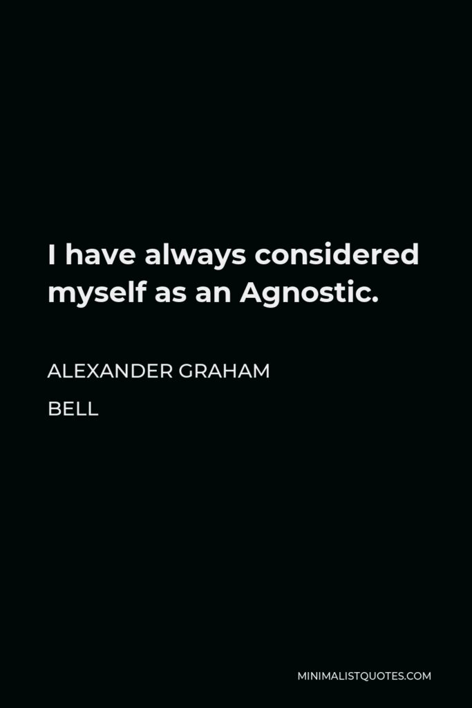 Alexander Graham Bell Quote - I have always considered myself as an Agnostic.
