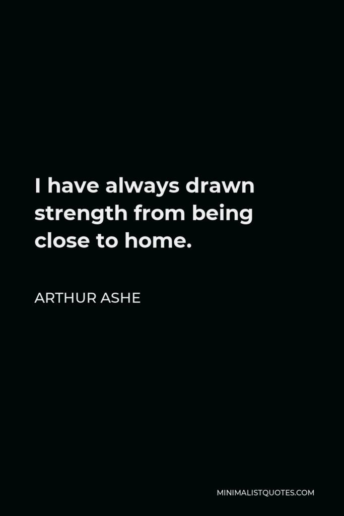 Arthur Ashe Quote - I have always drawn strength from being close to home.